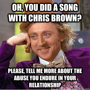 Oh, you did a song with Chris Brown? Please, tell me more about the abuse you endure in your relationship - Oh, you did a song with Chris Brown? Please, tell me more about the abuse you endure in your relationship  Psychotic Willy Wonka