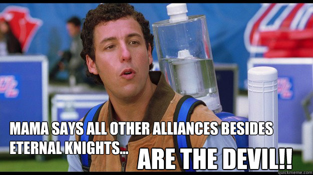 Mama says all other alliances besides  Eternal knights... are the devil!!  Waterboy