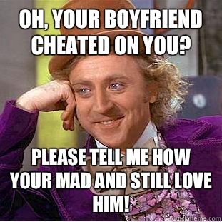 Oh, your boyfriend cheated on you? Please tell me how your mad and still love him! - Oh, your boyfriend cheated on you? Please tell me how your mad and still love him!  Condescending Wonka
