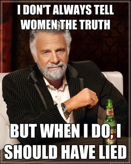 I don't always tell women the truth But when I do, I should have lied - I don't always tell women the truth But when I do, I should have lied  The Most Interesting Man In The World