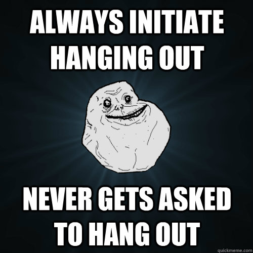 always initiate hanging out never gets asked to hang out - always initiate hanging out never gets asked to hang out  Forever Alone