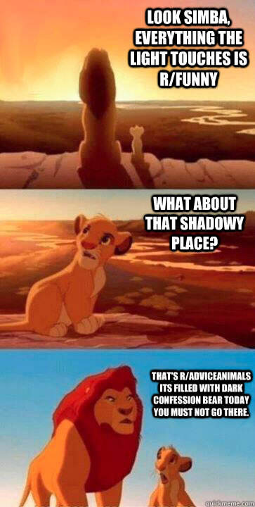 look simba, everything the light touches is r/funny what about that shadowy place? that's r/AdviceAnimals its filled with Dark confession bear today you must not go there.