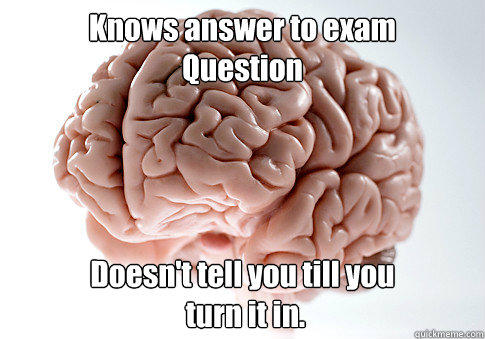 Knows answer to exam Question Doesn't tell you till you  turn it in.  - Knows answer to exam Question Doesn't tell you till you  turn it in.   Scumbag Brain