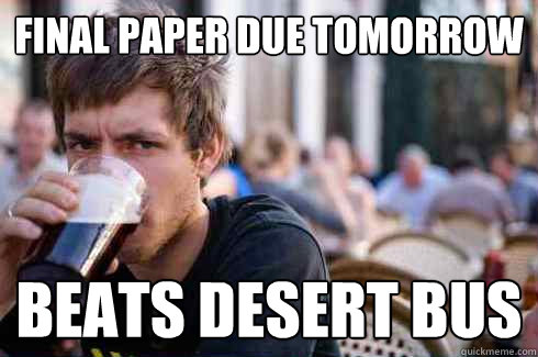 Final paper due tomorrow Beats desert bus - Final paper due tomorrow Beats desert bus  Lazy College Senior