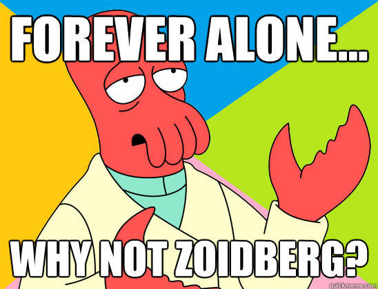 Forever alone... why not zoidberg? - Forever alone... why not zoidberg?  Futurama Zoidberg