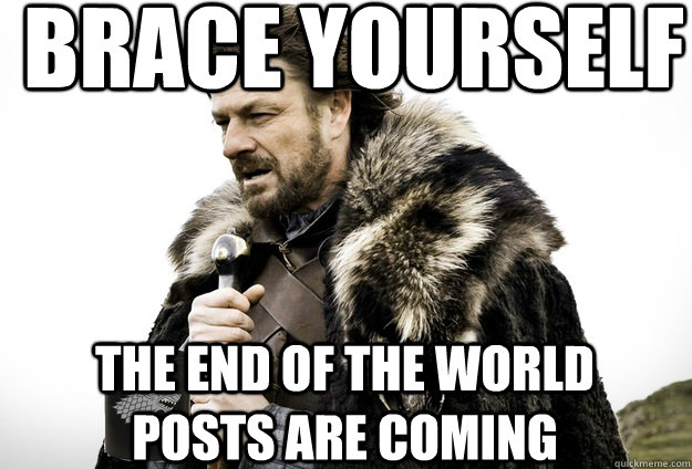 Brace Yourself  The end of the world posts are coming - Brace Yourself  The end of the world posts are coming  Tea break Ned Stark