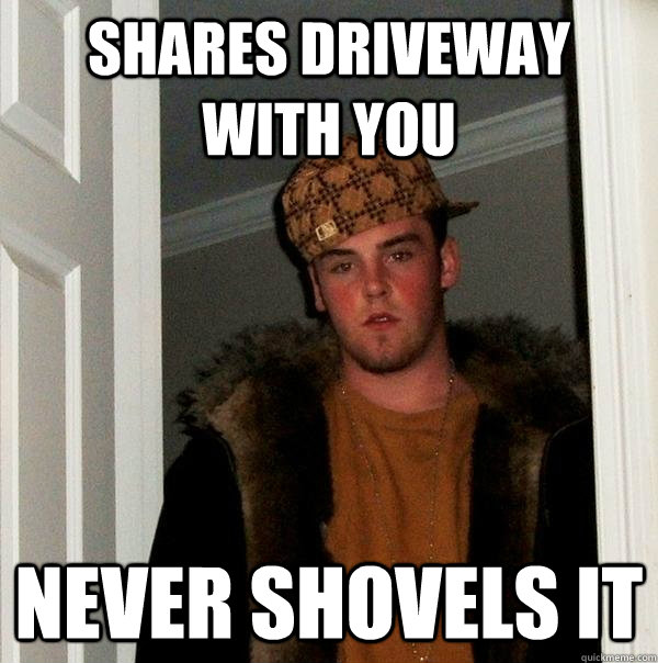 Shares driveway with you Never shovels it - Shares driveway with you Never shovels it  Scumbag Steve