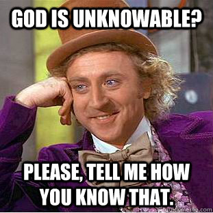 God is Unknowable? Please, tell me how you know that. - God is Unknowable? Please, tell me how you know that.  Condescending Wonka
