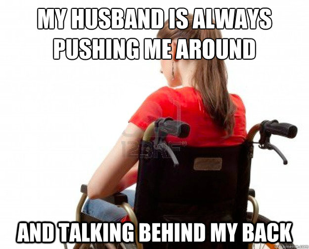 my husband is always  pushing me around and talking behind my back - my husband is always  pushing me around and talking behind my back  Wheelchair