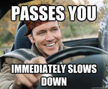Passes you immediately slows down - Passes you immediately slows down  SCUMBAG DRIVER