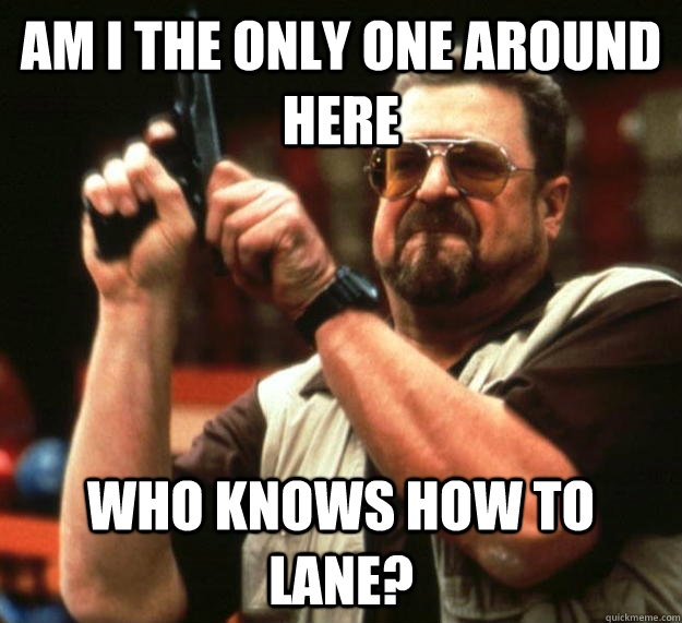 am I the only one around here who knows how to lane? - am I the only one around here who knows how to lane?  Angry Walter