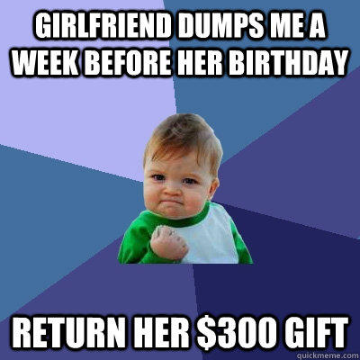 girlfriend dumps me a week before her birthday return her $300 gift  Success Kid