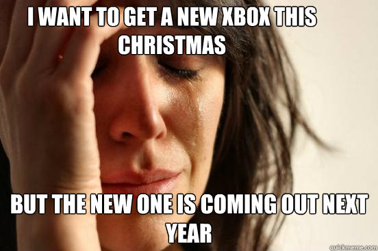 I want to get a new xbox this christmas but the new one is coming out next year - I want to get a new xbox this christmas but the new one is coming out next year  First World Problems