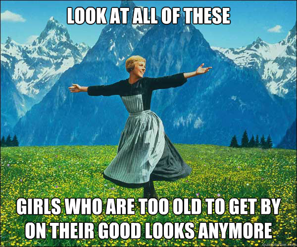 look at all of these girls who are too old to get by on their good looks anymore - look at all of these girls who are too old to get by on their good looks anymore  Sound of Music