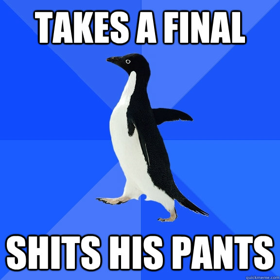 takes a final shits his pants - takes a final shits his pants  Socially Awkward Penguin
