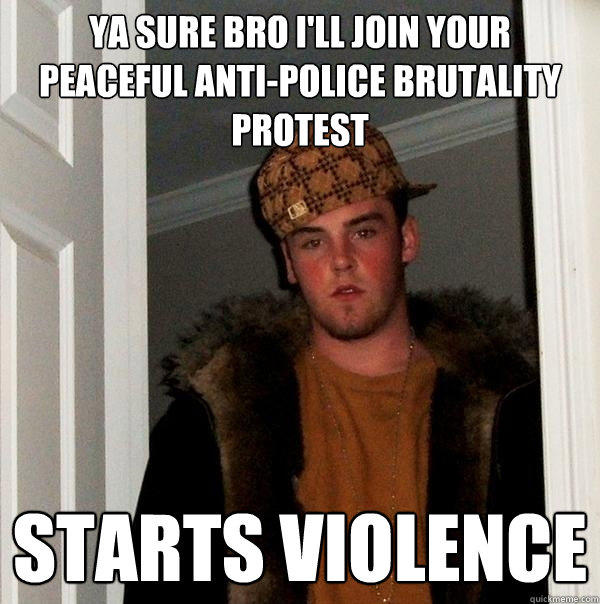 Ya sure bro I'll join your peaceful anti-police brutality protest Starts violence - Ya sure bro I'll join your peaceful anti-police brutality protest Starts violence  Scumbag Steve