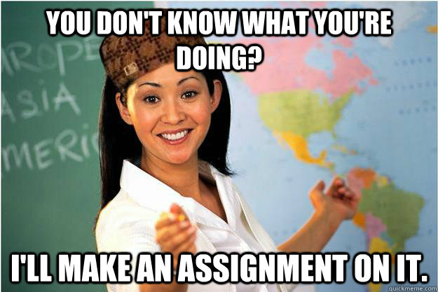 YOU DON'T KNOW WHAT YOU'RE DOING? I'LL MAKE AN ASSIGNMENT ON IT. - YOU DON'T KNOW WHAT YOU'RE DOING? I'LL MAKE AN ASSIGNMENT ON IT.  Scumbag Teacher