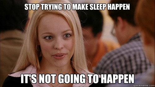 stop trying to make sleep happen It's not going to happen - stop trying to make sleep happen It's not going to happen  regina george