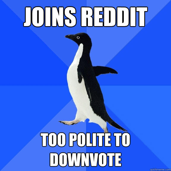 joins reddit too polite to downvote - joins reddit too polite to downvote  Socially Awkward Penguin