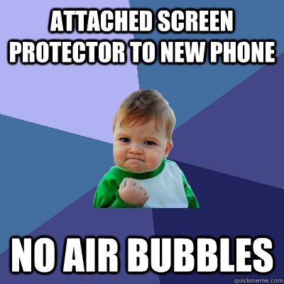 Attached screen protector to new phone no air bubbles - Attached screen protector to new phone no air bubbles  Success Kid