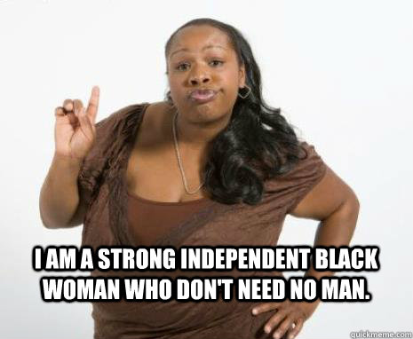 I am a strong independent black woman who don't need no man.   Strong Independent Black Woman
