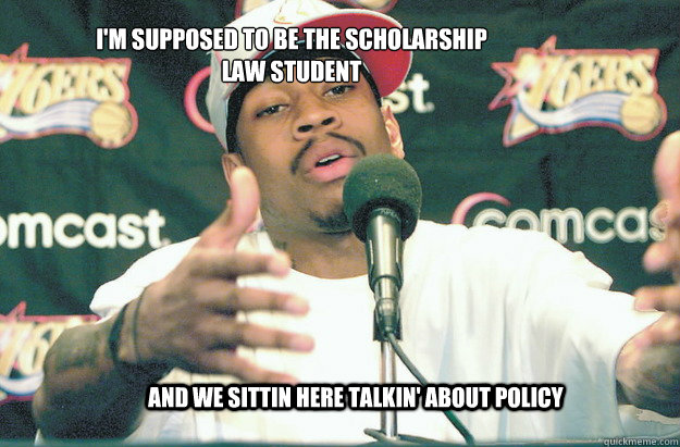 And we sittin here talkin' about policy I'm supposed to be the scholarship law student  Allen Iverson Practice