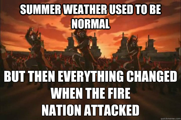 Summer weather used to be normal but then everything changed When the fire nation attacked