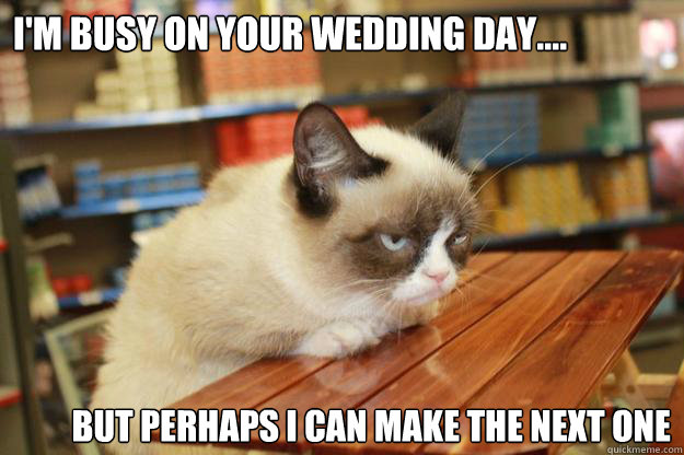 I'm busy on your wedding day.... but perhaps i can make the next one