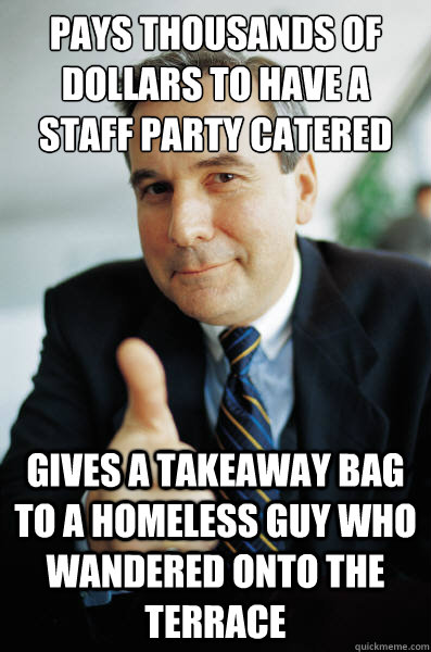 Pays thousands of dollars to have a staff party catered Gives a takeaway bag to a homeless guy who wandered onto the terrace - Pays thousands of dollars to have a staff party catered Gives a takeaway bag to a homeless guy who wandered onto the terrace  Good Guy Boss
