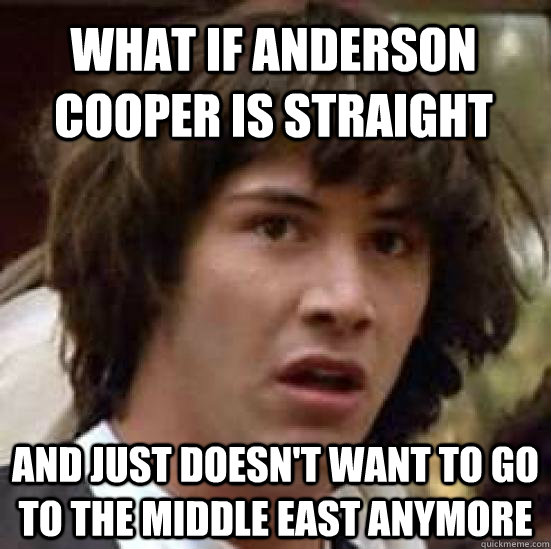 what if anderson cooper is straight and just doesn't want to go to the middle east anymore - what if anderson cooper is straight and just doesn't want to go to the middle east anymore  conspiracy keanu