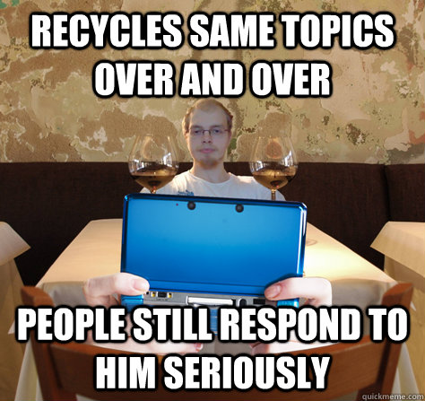 Recycles same topics over and over People still respond to him seriously  icoyar