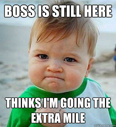 Boss is still here thinks i'm going the extra mile