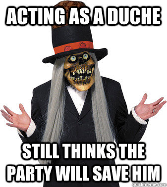Acting as a duche Still thinks the party will save him  Scumbag Lashtor
