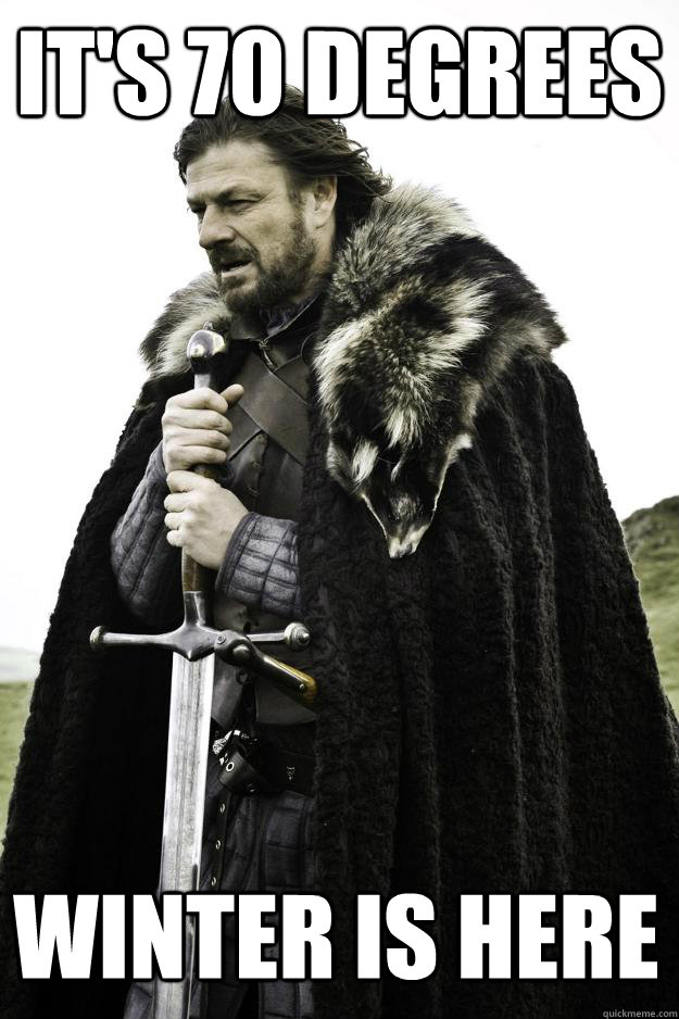 It's 70 Degrees Winter is here  Winter is coming