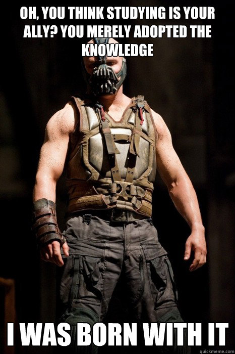 Oh, you think studying is your ally? You merely adopted the knowledge I was born with it  Permission Bane