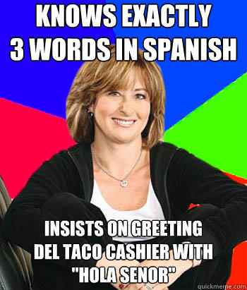knows exactly 3 words in spanish Insists on greeting Del Taco cashier with