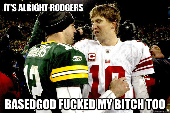 It's alright rodgers basedgod fucked my bitch too  Eli Manning