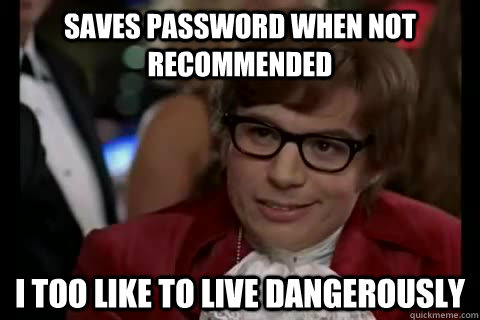 Saves password when not recommended i too like to live dangerously - Saves password when not recommended i too like to live dangerously  Dangerously - Austin Powers