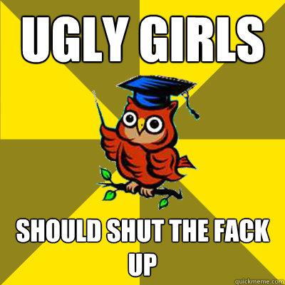 ugly girls should shut the fack up  Observational Owl