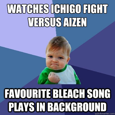 watches ichigo fight versus aizen favourite bleach song plays in background - watches ichigo fight versus aizen favourite bleach song plays in background  Success Kid