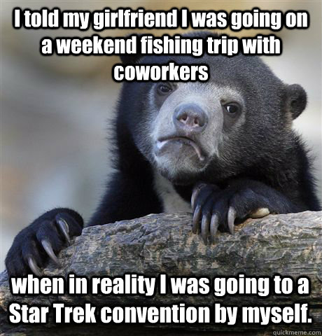 I told my girlfriend I was going on a weekend fishing trip with coworkers when in reality I was going to a Star Trek convention by myself. - I told my girlfriend I was going on a weekend fishing trip with coworkers when in reality I was going to a Star Trek convention by myself.  Misc