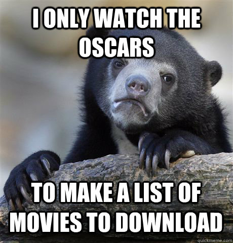 I only watch the Oscars to make a list of movies to download - I only watch the Oscars to make a list of movies to download  Confession Bear