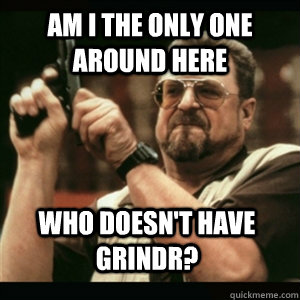 Am i the only one around here Who doesn't have grindr? - Am i the only one around here Who doesn't have grindr?  Misc