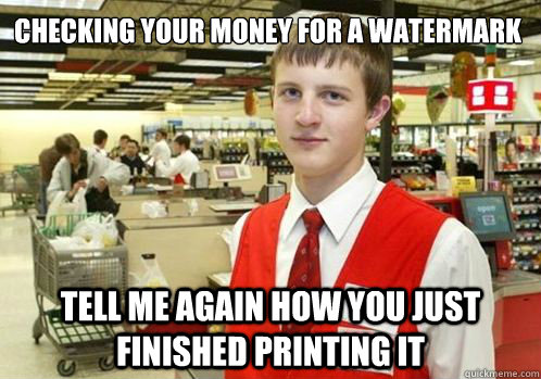 Checking your money for a watermark Tell me again how you just finished printing it