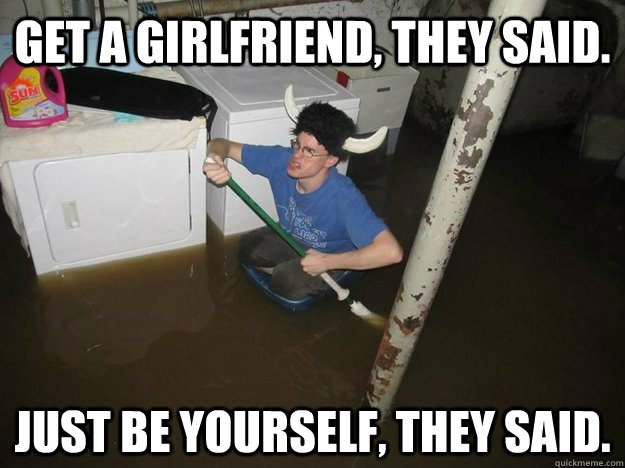 Get a girlfriend, they said. Just be yourself, they said.