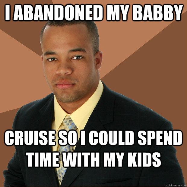 i abandoned my babby cruise so i could spend time with my kids - i abandoned my babby cruise so i could spend time with my kids  Successful Black Man