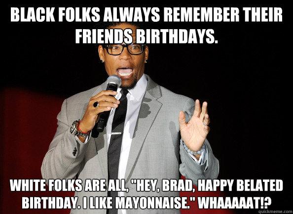 a61f6fba3a684628bac1a6896cc5f40eac82405ef77eedb84fd788f5d96cce24 black folks always remember their friends birthdays white folks