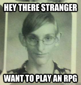 hey there stranger want to play an rpg - hey there stranger want to play an rpg  creepy gamer guy