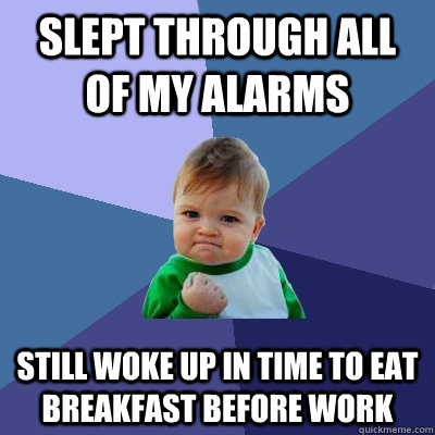 Slept through all of my alarms Still woke up in time to eat breakfast before work - Slept through all of my alarms Still woke up in time to eat breakfast before work  Success Kid