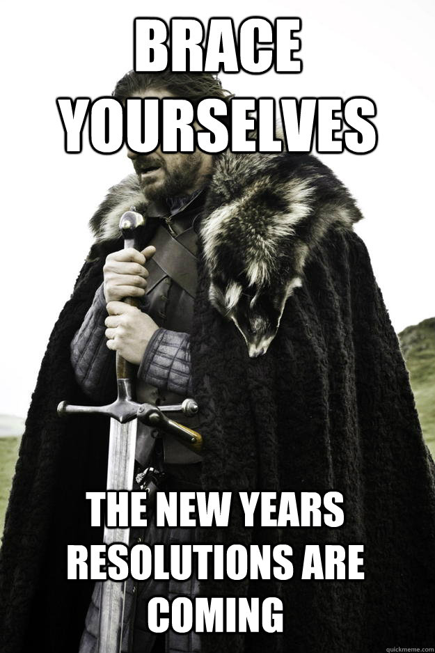 Brace Yourselves The New Years Resolutions Are Coming - Brace Yourselves The New Years Resolutions Are Coming  Winter is coming